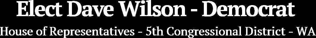 Elect Dave Wilson - Democrat House of Representatives - 5th Congressional District - WA