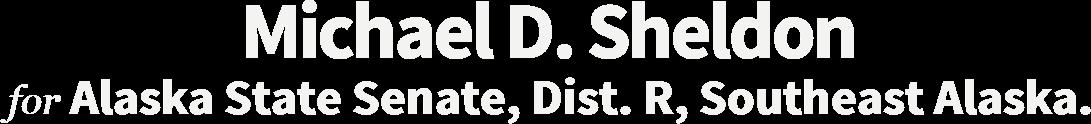Michael D. Sheldon Alaska State Senate, Dist. R, Southeast Alaska.